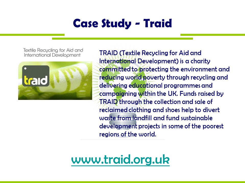 Case Study - Traid TRAID (Textile Recycling for Aid and International Development) is a charity committed to protecting the environment and reducing w