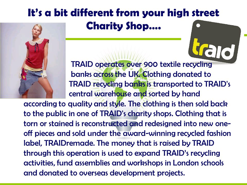 It's a bit different from your high street Charity Shop…. TRAID operates over 900 textile recycling banks across the UK. Clothing donated to TRAID rec