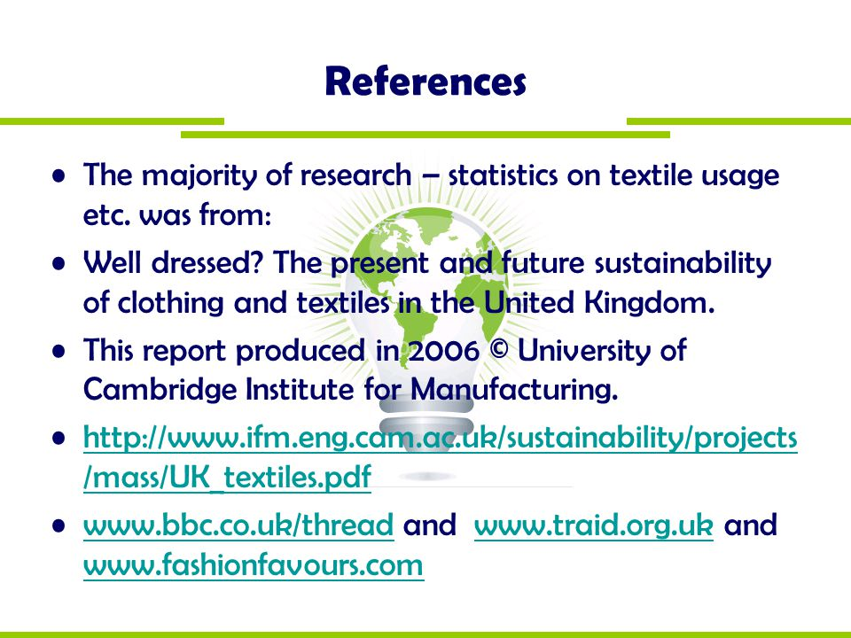 References The majority of research – statistics on textile usage etc. was from: Well dressed? The present and future sustainability of clothing and t