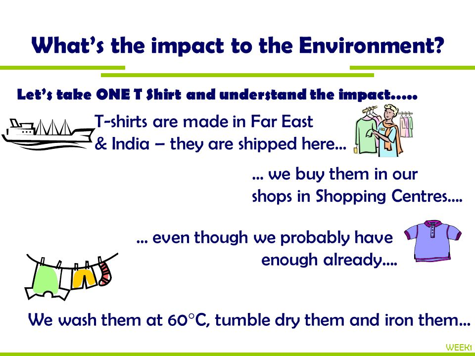 What's the impact to the Environment? WEEK1 Let's take ONE T Shirt and understand the impact….. T-shirts are made in Far East & India – they are shipp