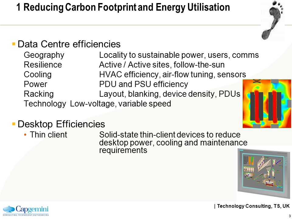 | Technology Consulting, TS, UK 3 1 Reducing Carbon Footprint and Energy Utilisation  Data Centre efficiencies GeographyLocality to sustainable power