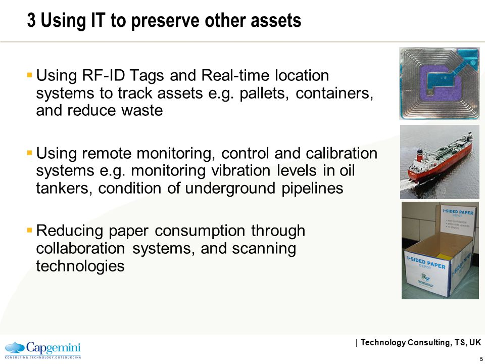 | Technology Consulting, TS, UK 5 3 Using IT to preserve other assets  Using RF-ID Tags and Real-time location systems to track assets e.g. pallets,