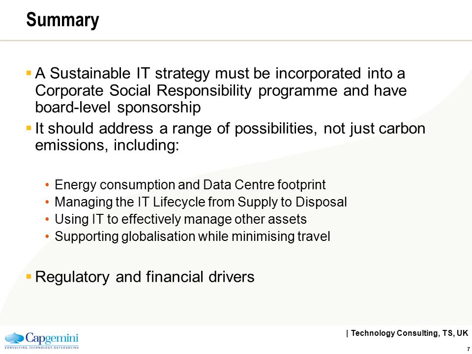 | Technology Consulting, TS, UK 7 Summary  A Sustainable IT strategy must be incorporated into a Corporate Social Responsibility programme and have b