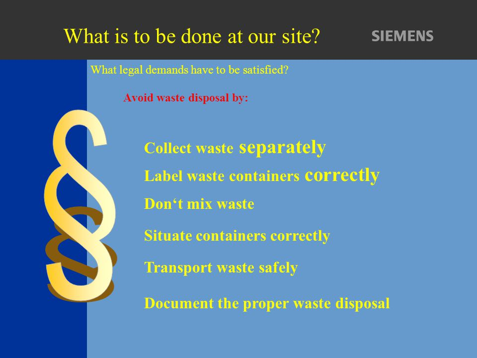 What legal demands have to be satisfied? Avoid waste disposal by: Collect waste separately Don't mix waste Label waste containers correctly Document t