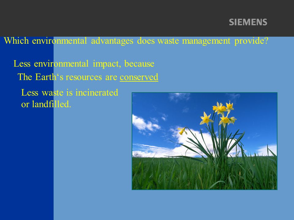 Which environmental advantages does waste management provide? The Earth's resources are conserved Less environmental impact, because Less waste is inc
