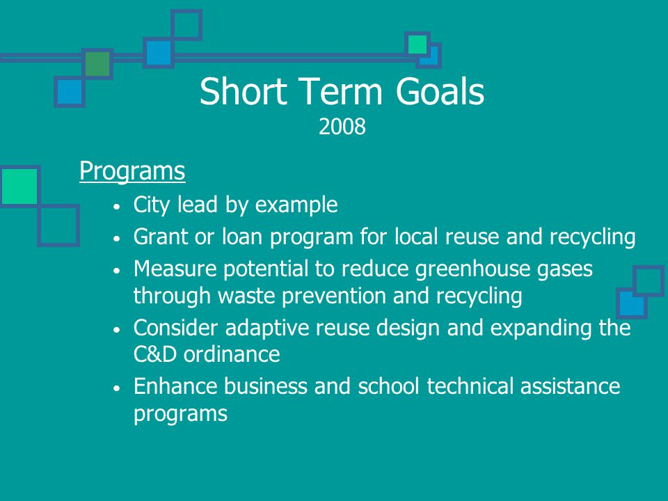 Short Term Goals 2008 Programs City lead by example Grant or loan program for local reuse and recycling Measure potential to reduce greenhouse gases through waste prevention and recycling Consider adaptive reuse design and expanding the C&D ordinance Enhance business and school technical assistance programs