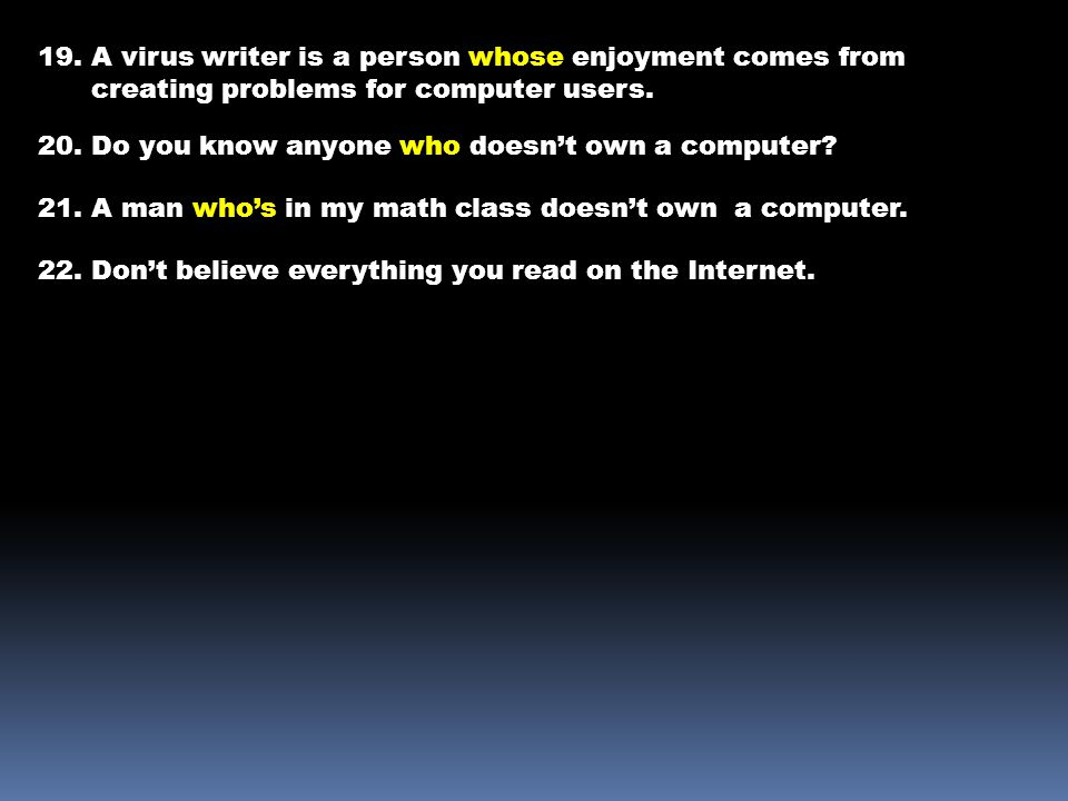 19. A virus writer is a person whose enjoyment comes from creating problems for computer users.