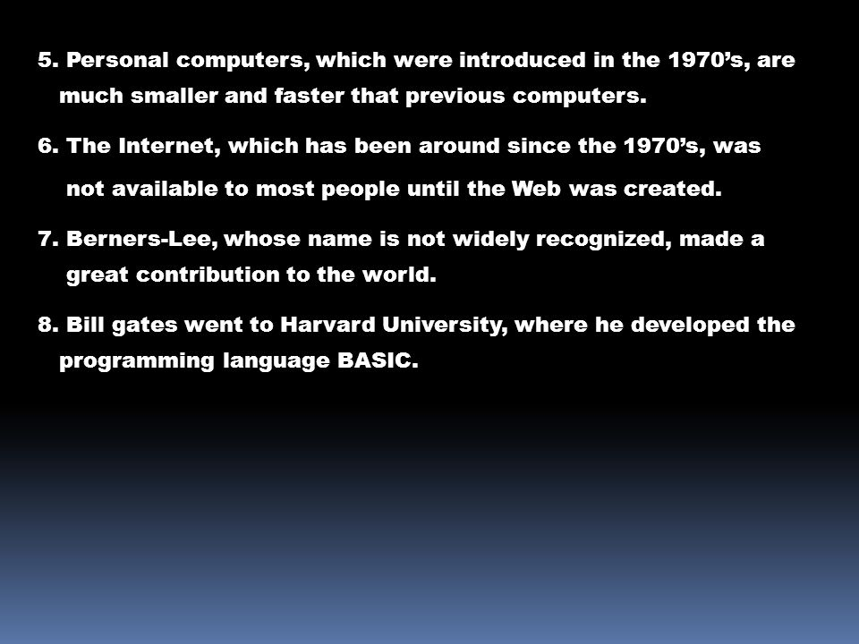 5. Personal computers, which were introduced in the 1970's, are much smaller and faster that previous computers. 6. The Internet, which has been aroun