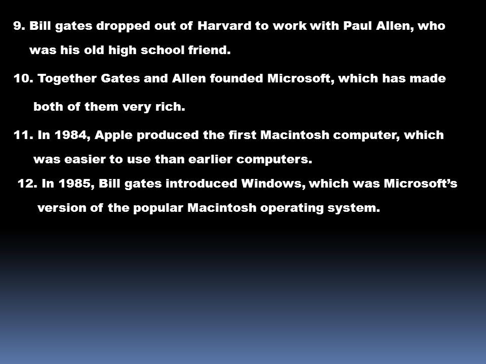 9. Bill gates dropped out of Harvard to work with Paul Allen, who was his old high school friend.
