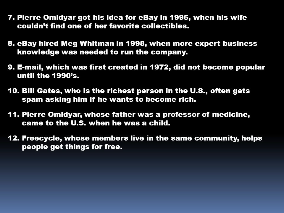 7. Pierre Omidyar got his idea for eBay in 1995, when his wife couldn't find one of her favorite collectibles. 8. eBay hired Meg Whitman in 1998, when