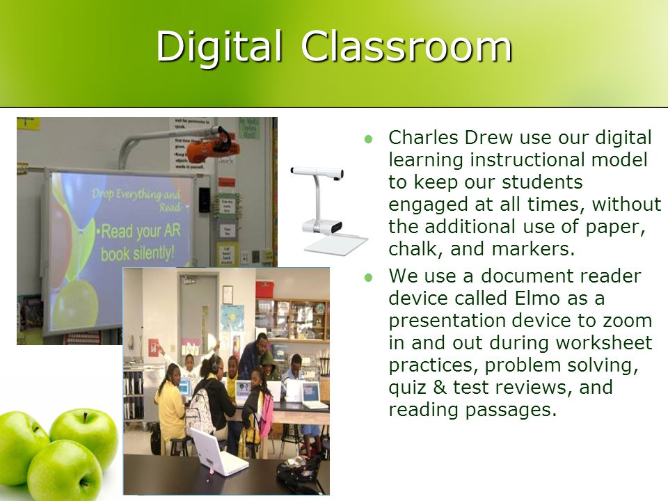 Digital Classroom Charles Drew use our digital learning instructional model to keep our students engaged at all times, without the additional use of paper, chalk, and markers.