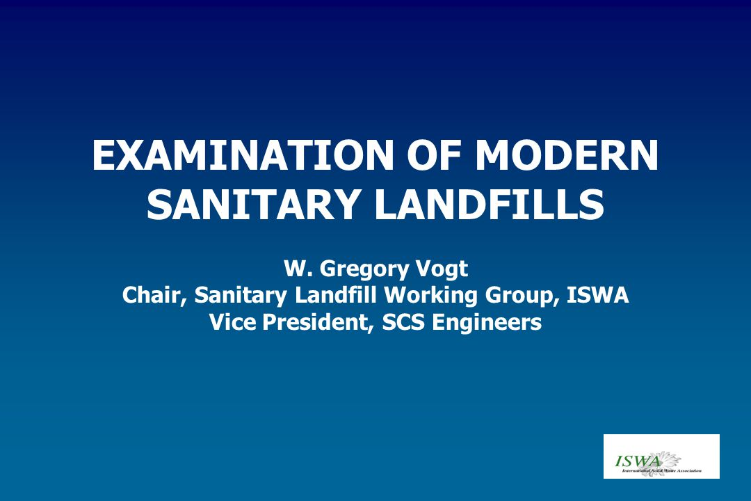 EXAMINATION OF MODERN SANITARY LANDFILLS W. Gregory Vogt Chair, Sanitary Landfill Working Group, ISWA Vice President, SCS Engineers
