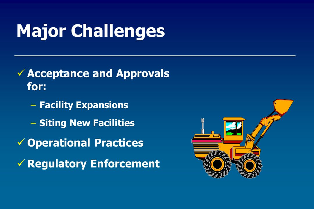 Major Challenges Acceptance and Approvals for: –Facility Expansions –Siting New Facilities Operational Practices Regulatory Enforcement