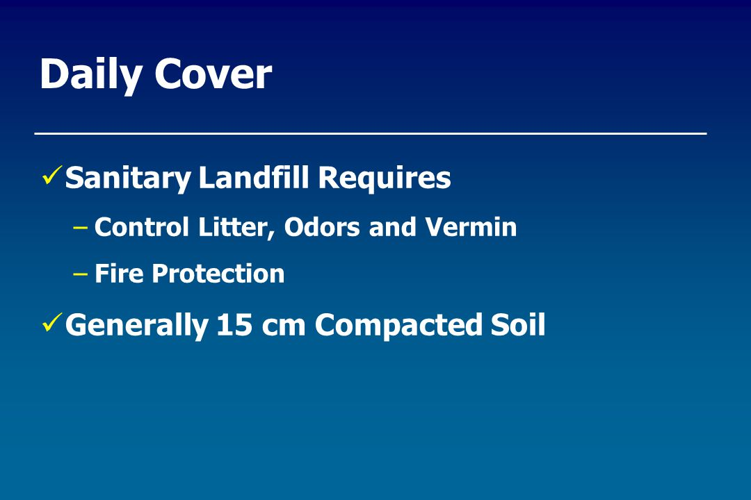 Daily Cover Sanitary Landfill Requires –Control Litter, Odors and Vermin –Fire Protection Generally 15 cm Compacted Soil