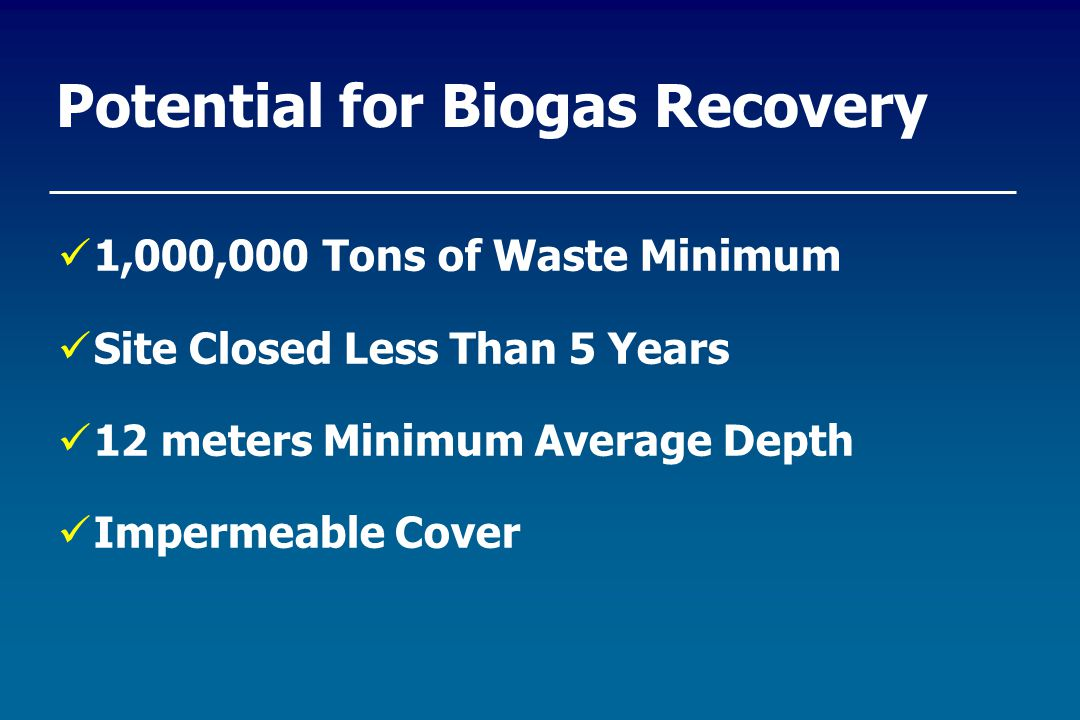 Potential for Biogas Recovery 1,000,000 Tons of Waste Minimum Site Closed Less Than 5 Years 12 meters Minimum Average Depth Impermeable Cover