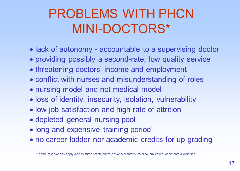 17 PROBLEMS WITH PHCN MINI-DOCTORS*  lack of autonomy - accountable to a supervising doctor  providing possibly a second-rate, low quality service  threatening doctors' income and employment  conflict with nurses and misunderstanding of roles  nursing model and not medical model  loss of identity, insecurity, isolation, vulnerability  low job satisfaction and high rate of attrition  depleted general nursing pool  long and expensive training period  no career ladder nor academic credits for up-grading * some reservations apply also to nurse practitioners, advanced nurses, medical auxiliaries, assistants & orderlies …