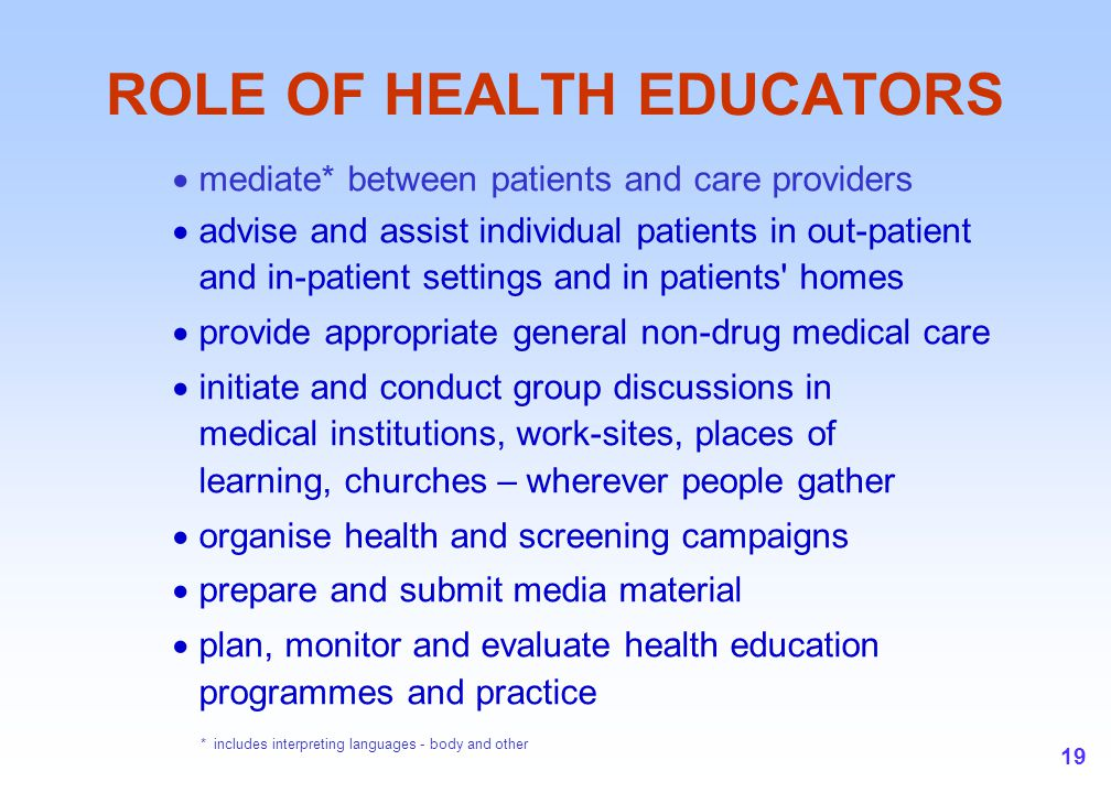 19 ROLE OF HEALTH EDUCATORS  mediate* between patients and care providers  advise and assist individual patients in out-patient and in-patient setti