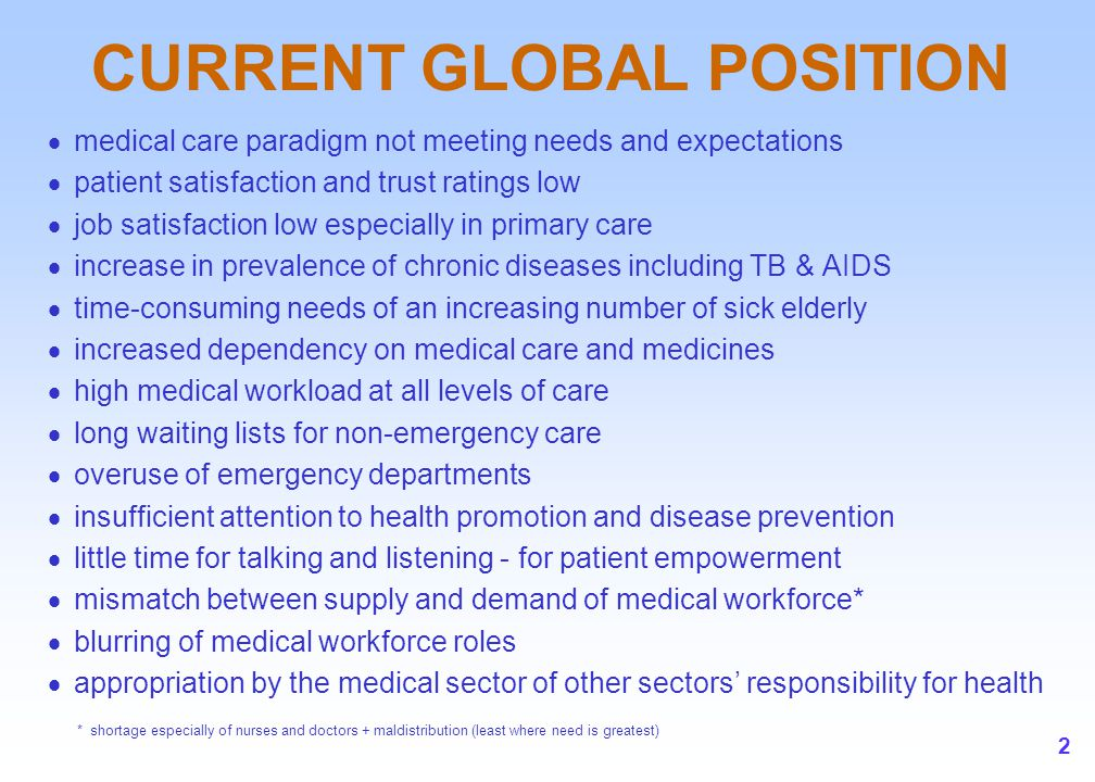 2 CURRENT GLOBAL POSITION  medical care paradigm not meeting needs and expectations  patient satisfaction and trust ratings low  job satisfaction l