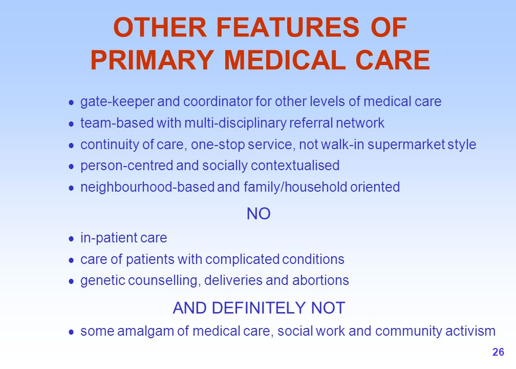 26 OTHER FEATURES OF PRIMARY MEDICAL CARE  gate-keeper and coordinator for other levels of medical care  team-based with multi-disciplinary referral
