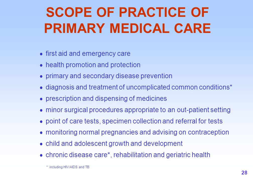 28 SCOPE OF PRACTICE OF PRIMARY MEDICAL CARE  first aid and emergency care  health promotion and protection  primary and secondary disease prevention  diagnosis and treatment of uncomplicated common conditions*  prescription and dispensing of medicines  minor surgical procedures appropriate to an out-patient setting  point of care tests, specimen collection and referral for tests  monitoring normal pregnancies and advising on contraception  child and adolescent growth and development  chronic disease care*, rehabilitation and geriatric health * including HIV/AIDS and TB