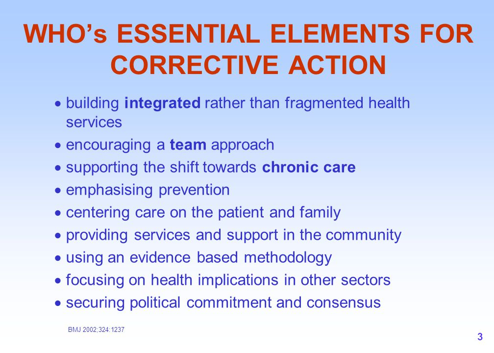 3 WHO's ESSENTIAL ELEMENTS FOR CORRECTIVE ACTION  building integrated rather than fragmented health services  encouraging a team approach  supporti