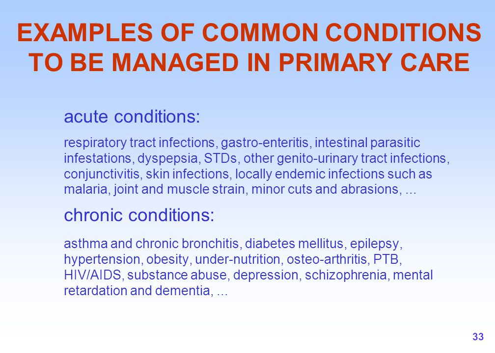 33 EXAMPLES OF COMMON CONDITIONS TO BE MANAGED IN PRIMARY CARE acute conditions: respiratory tract infections, gastro-enteritis, intestinal parasitic