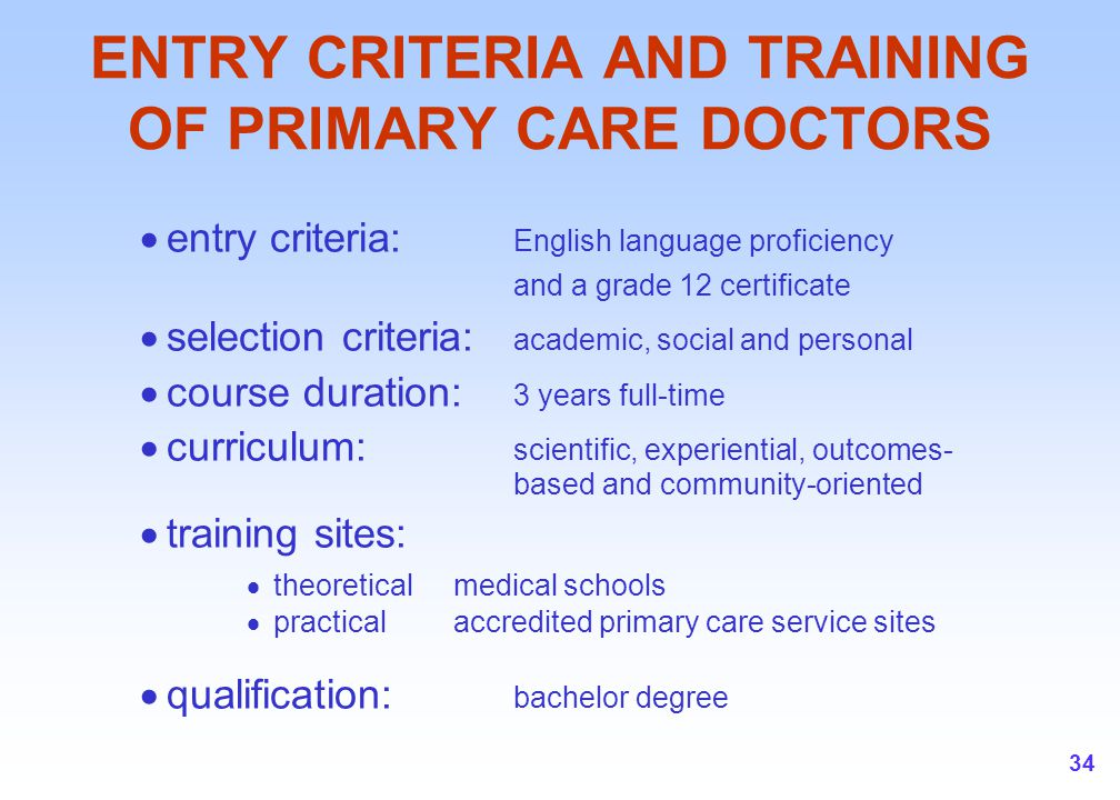 34 ENTRY CRITERIA AND TRAINING OF PRIMARY CARE DOCTORS  entry criteria: English language proficiency and a grade 12 certificate  selection criteria: