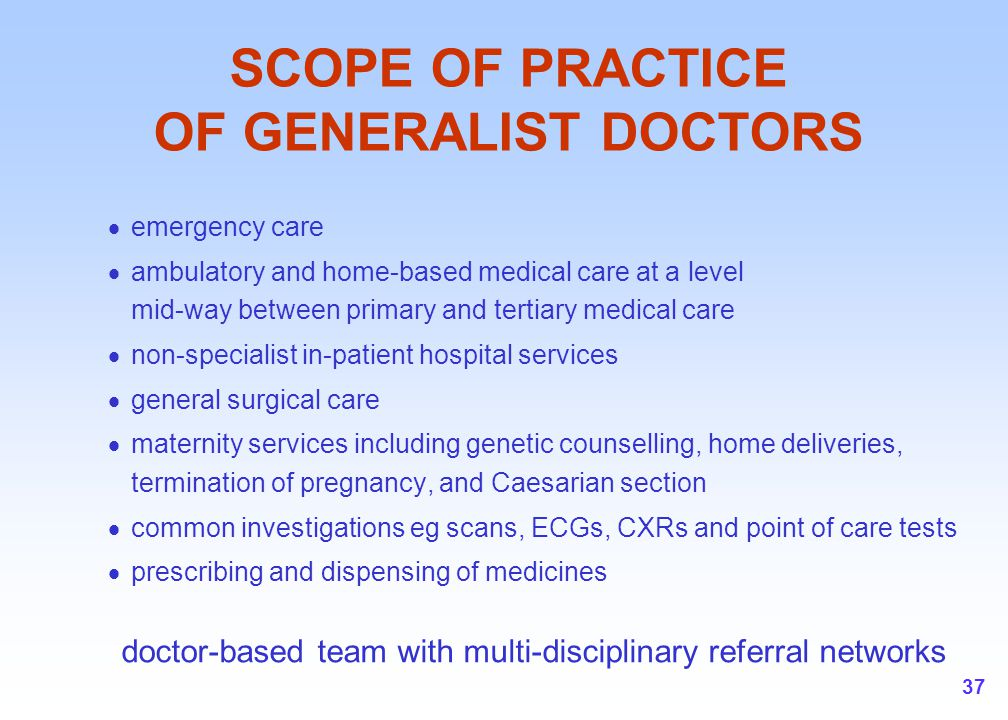 37 SCOPE OF PRACTICE OF GENERALIST DOCTORS  emergency care  ambulatory and home-based medical care at a level mid-way between primary and tertiary m