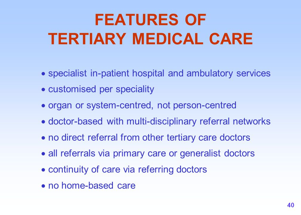 40 FEATURES OF TERTIARY MEDICAL CARE  specialist in-patient hospital and ambulatory services  customised per speciality  organ or system-centred, n