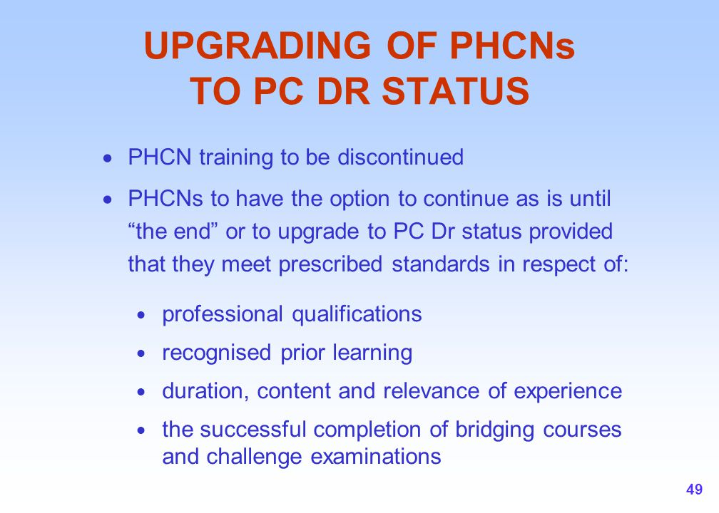 "49 UPGRADING OF PHCNs TO PC DR STATUS  PHCN training to be discontinued  PHCNs to have the option to continue as is until ""the end"" or to upgrade to"