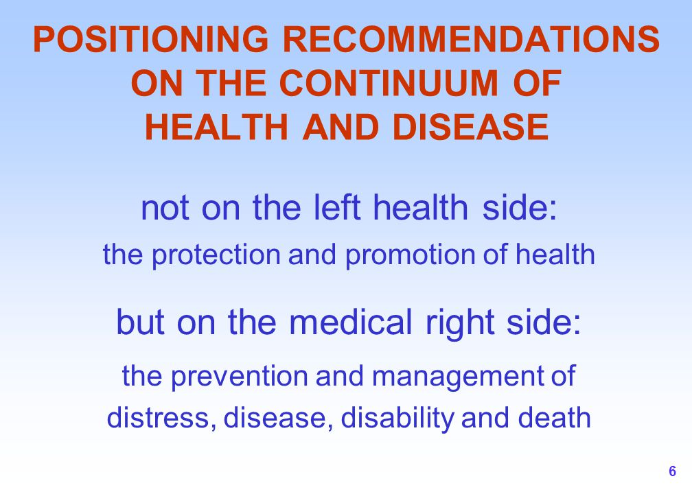 6 POSITIONING RECOMMENDATIONS ON THE CONTINUUM OF HEALTH AND DISEASE not on the left health side: the protection and promotion of health but on the medical right side: the prevention and management of distress, disease, disability and death