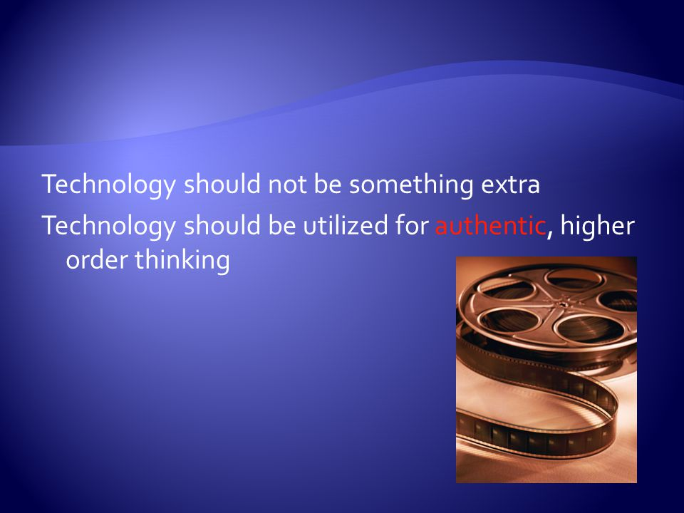 Technology should not be something extra Technology should be utilized for authentic, higher order thinking