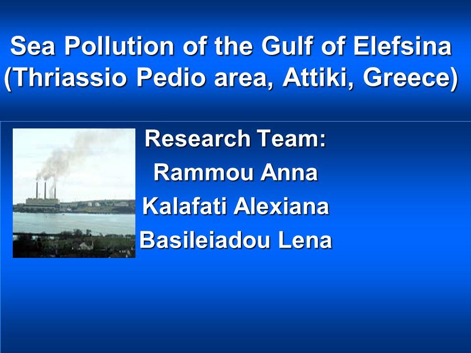 Sea Pollution of the Gulf of Elefsina (Thriassio Pedio area, Attiki, Greece) Research Team: Rammou Anna Kalafati Alexiana Basileiadou Lena