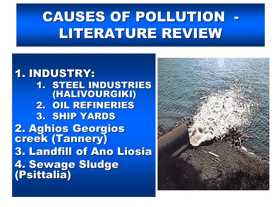 CAUSES OF POLLUTION - LITERATURE REVIEW 1. INDUSTRY: 1.STEEL INDUSTRIES (HALIVOURGIKI) 2.OIL REFINERIES 3.SHIP YARDS 2. Aghios Georgios creek (Tannery