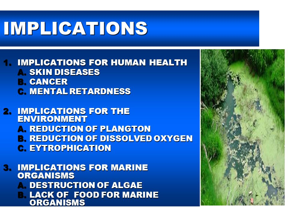 IMPLICATIONS 1.IMPLICATIONS FOR HUMAN HEALTH A.SKIN DISEASES B.CANCER C.MENTAL RETARDNESS 2.IMPLICATIONS FOR THE ENVIRONMENT A.REDUCTION OF PLANGTON B