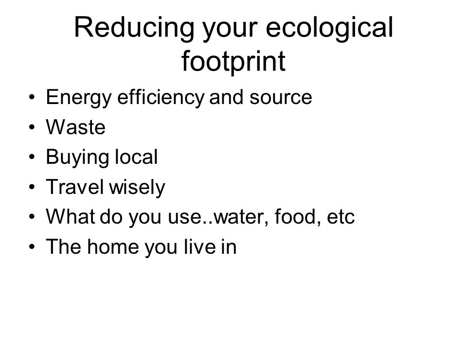 Reducing your ecological footprint Energy efficiency and source Waste Buying local Travel wisely What do you use..water, food, etc The home you live i