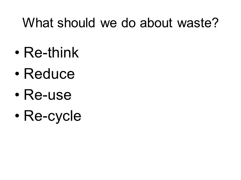 What should we do about waste? Re-think Reduce Re-use Re-cycle