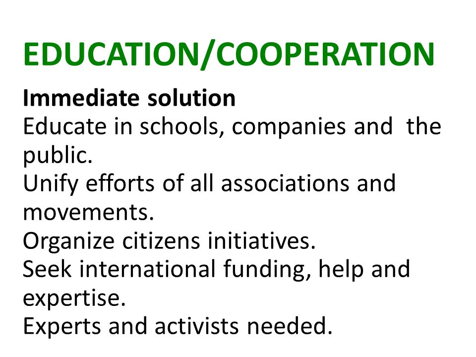 EDUCATION/COOPERATION Immediate solution Educate in schools, companies and the public.