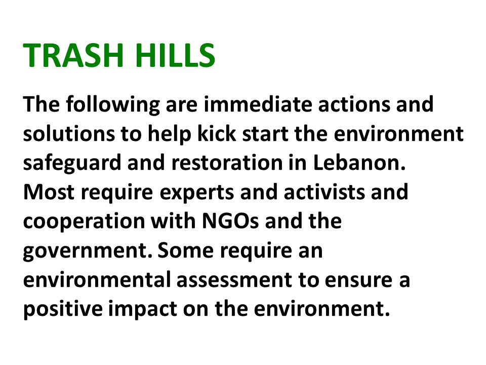 TRASH HILLS The following are immediate actions and solutions to help kick start the environment safeguard and restoration in Lebanon.