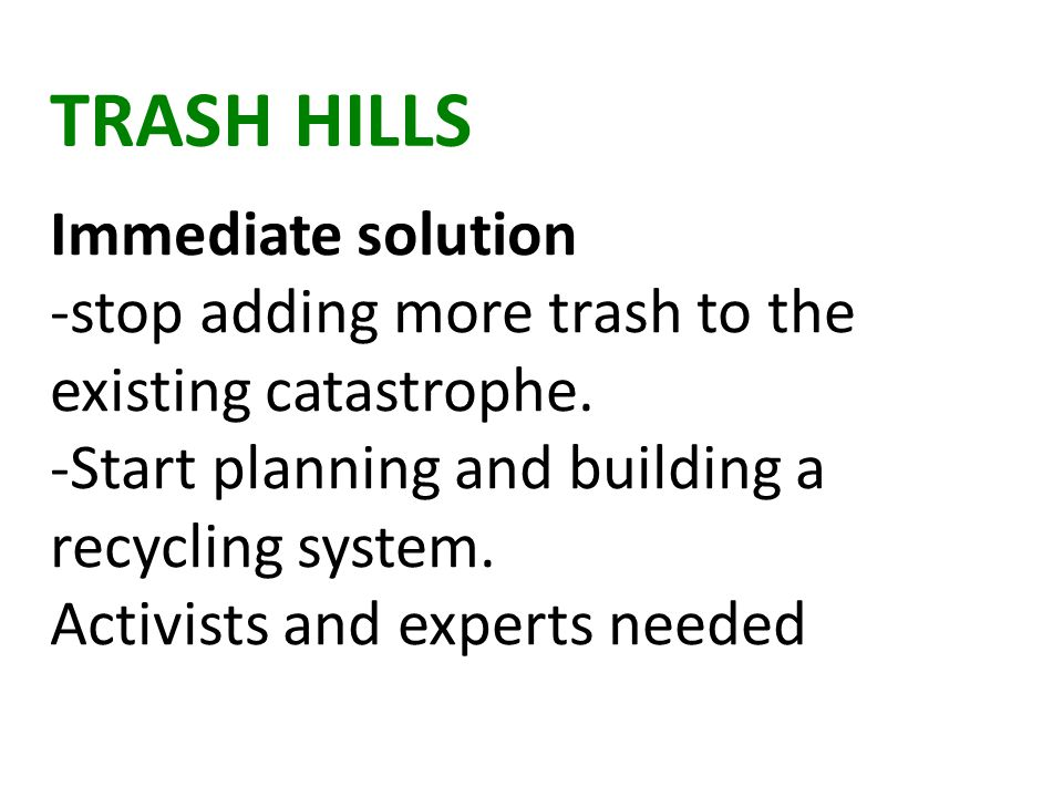 TRASH HILLS Immediate solution -stop adding more trash to the existing catastrophe.