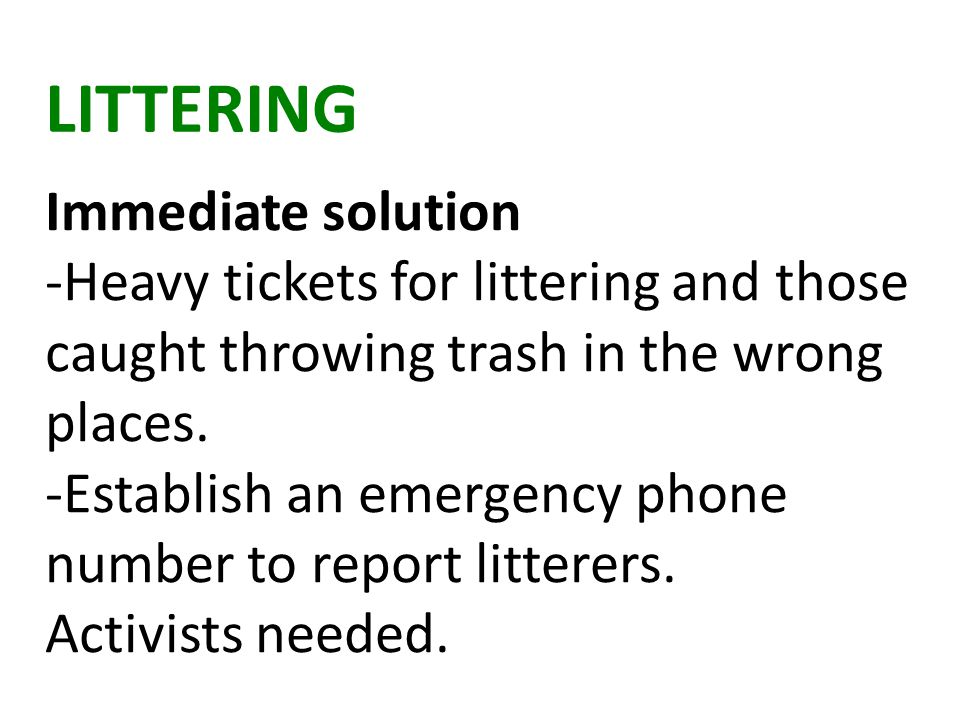 LITTERING Immediate solution -Heavy tickets for littering and those caught throwing trash in the wrong places.