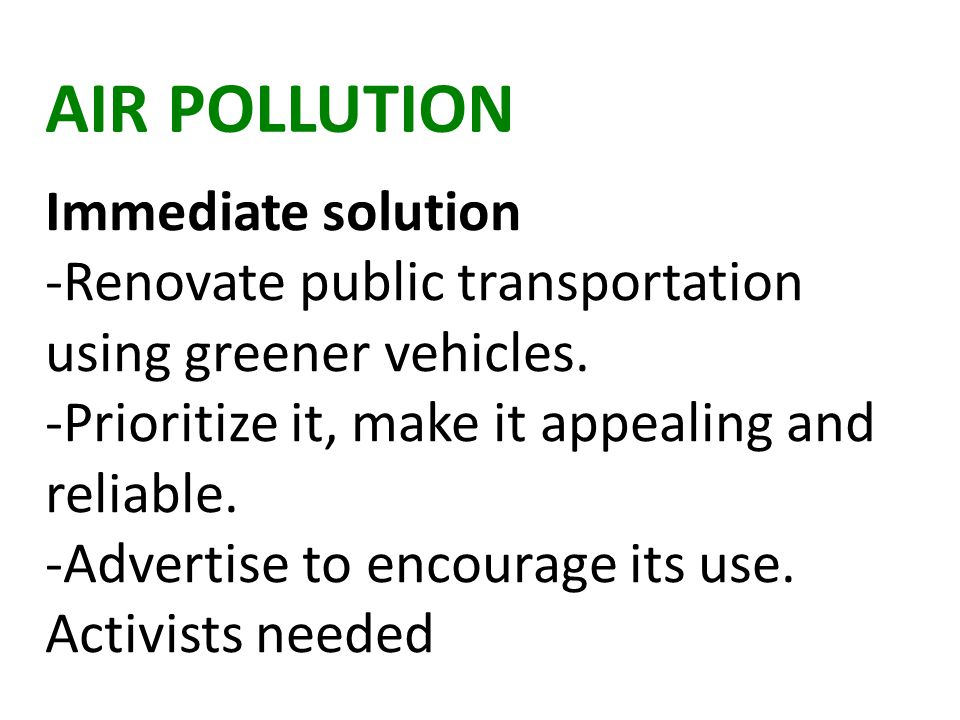 AIR POLLUTION Immediate solution -Renovate public transportation using greener vehicles.