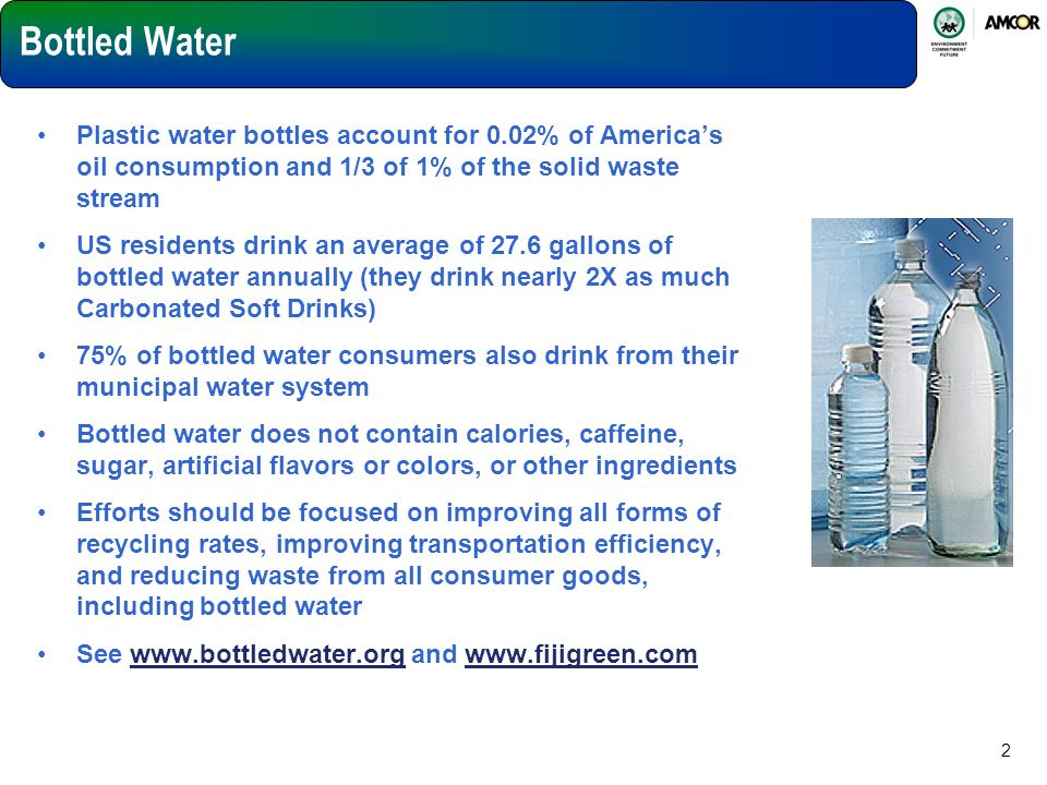 2 Bottled Water Plastic water bottles account for 0.02% of America's oil consumption and 1/3 of 1% of the solid waste stream US residents drink an ave