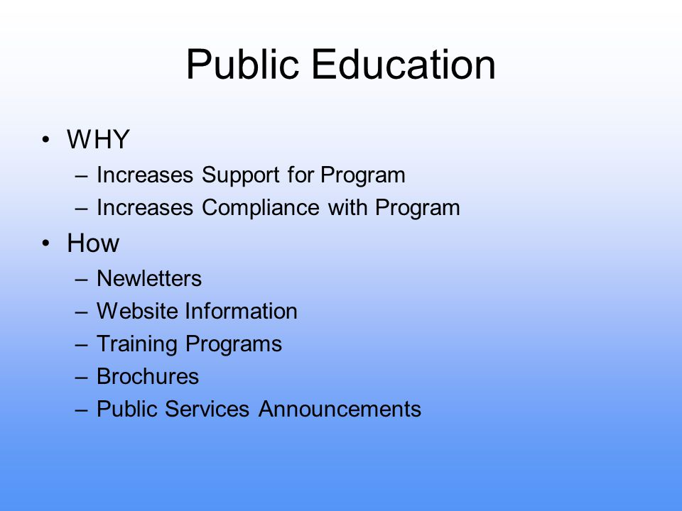 Public Education WHY –Increases Support for Program –Increases Compliance with Program How –Newletters –Website Information –Training Programs –Brochures –Public Services Announcements