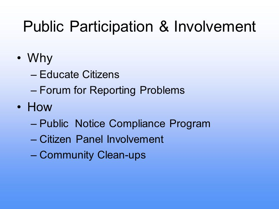 Public Participation & Involvement Why –Educate Citizens –Forum for Reporting Problems How –Public Notice Compliance Program –Citizen Panel Involvement –Community Clean-ups