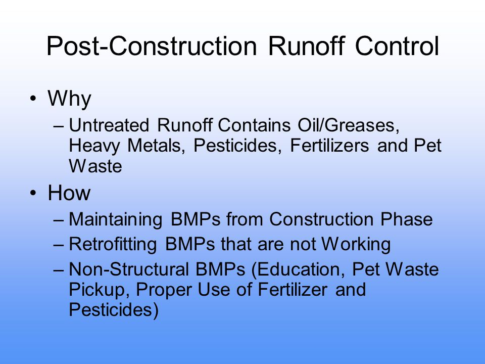 Post-Construction Runoff Control Why –Untreated Runoff Contains Oil/Greases, Heavy Metals, Pesticides, Fertilizers and Pet Waste How –Maintaining BMPs