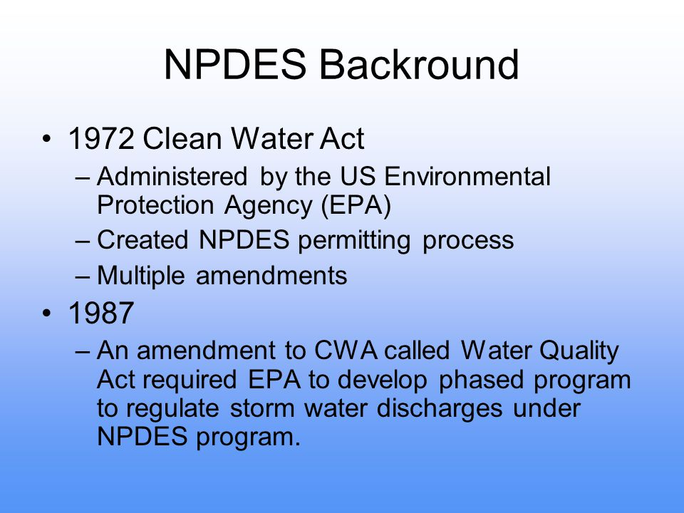 NPDES Backround 1972 Clean Water Act –Administered by the US Environmental Protection Agency (EPA) –Created NPDES permitting process –Multiple amendments 1987 –An amendment to CWA called Water Quality Act required EPA to develop phased program to regulate storm water discharges under NPDES program.