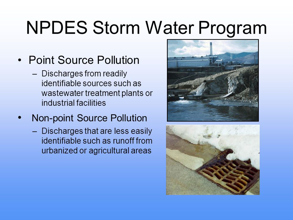 NPDES Storm Water Program Point Source Pollution –Discharges from readily identifiable sources such as wastewater treatment plants or industrial facilities Non-point Source Pollution –Discharges that are less easily identifiable such as runoff from urbanized or agricultural areas