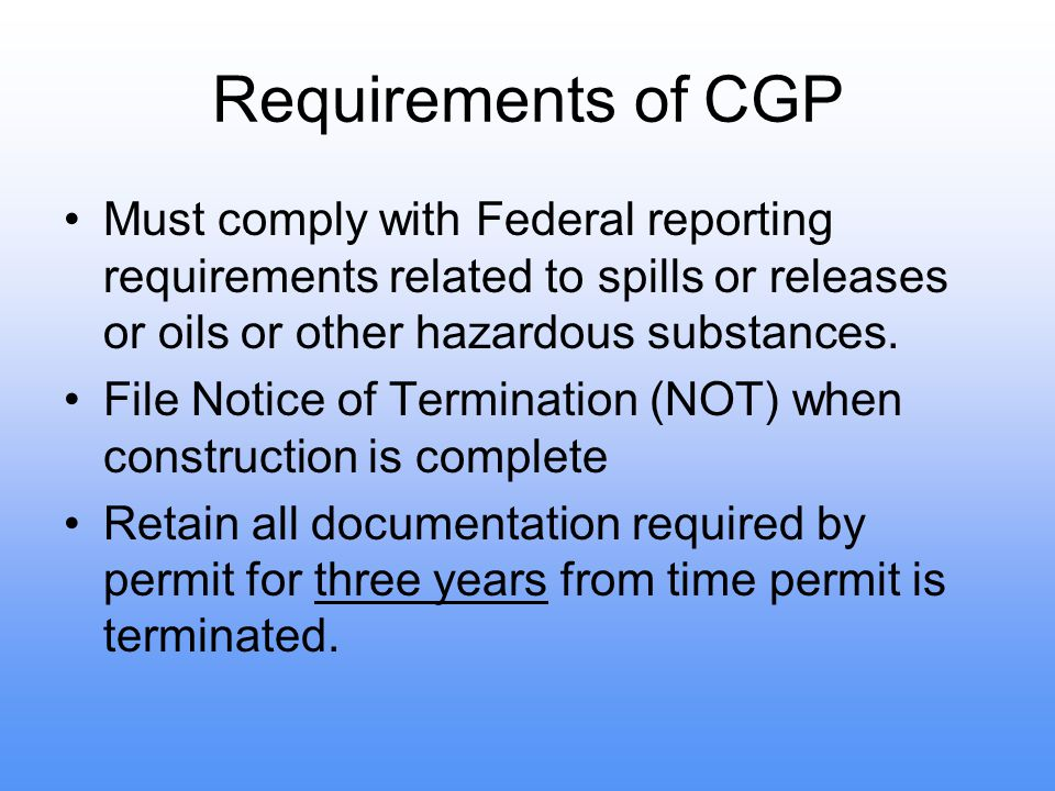 Requirements of CGP Must comply with Federal reporting requirements related to spills or releases or oils or other hazardous substances. File Notice o