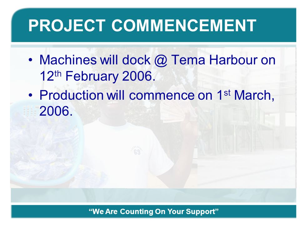 "PROJECT COMMENCEMENT Machines will dock @ Tema Harbour on 12 th February 2006. Production will commence on 1 st March, 2006. ""We Are Counting On Your"